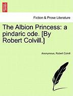 The Albion Princess: A Pindaric Ode. [By Robert Colvill.]