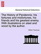The History of Pendennis; His Fortunes and Misfortunes, His Friends and His Greatest Enemy. with Illustrations on Steel and Wood by the Author.