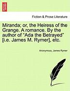 """Miranda; Or, the Heiress of the Grange. a Romance. by the Author of """"Ada the Betrayed"""" [I.E. James M. Rymer], Etc."""