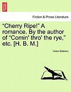 """Cherry Ripe!"" a Romance. by the Author of ""Comin' Thro' the Rye,"" Etc. [H. B. M.]"