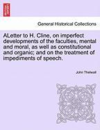 Aletter to H. Cline, on Imperfect Developments of the Faculties, Mental and Moral, as Well as Constitutional and Organic; And on the Treatment of Impe