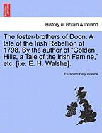 "The Foster-Brothers of Doon. a Tale of the Irish Rebellion of 1798. by the Author of ""Golden Hills, a Tale of the Irish Famine,"" Etc. [I.E. E. H. Wals"
