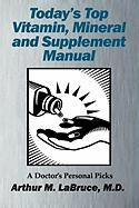Today's Top Vitamin, Mineral and Supplement Manual: A Doctor's Personal Picks Arthur Labruce Author
