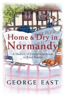 Home & Dry in Normandy: A Memoir Of Eternal Optimism In Rural France George East Author