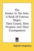 The Enemy at the Gate, a Book of Famous Sieges: Their Causes, Their Progress and Their Consequences