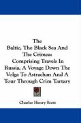 The Baltic, the Black Sea and the Crimea: Comprising Travels in Russia, a Voyage Down the Volga to Astrachan and a Tour Through Crim Tartary