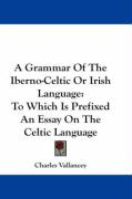 A Grammar Of The Iberno-Celtic Or Irish Language: To Which Is Prefixed An Essay On The Celtic Language