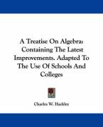 A Treatise On Algebra: Containing The Latest Improvements. Adapted To The Use Of Schools And Colleges