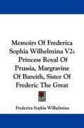 Memoirs of Frederica Sophia Wilhelmina V2: Princess Royal of Prussia, Margravine of Bareith, Sister of Frederic the Great - Wilhelmina, Frederica Sophia