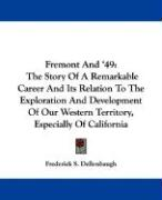 Fremont and '49: The Story of a Remarkable Career and Its Relation to the Exploration and Development of Our Western Territory, Especia - Dellenbaugh, Frederick S.