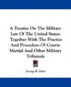 A Treatise on the Military Law of the United States: Together with the Practice and Procedure of Courts-Martial and Other Military Tribunals