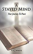 A Stayed Mind: Your Journey to Peace - White, V. C.