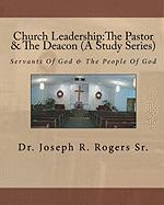 Church Leadership:The Pastor & The Deacon (A Study Series): Servants Of God & The People Of God