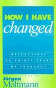How I Have Changed: Reflections on Thirty Years of Theology Jurgen Moltmann Editor