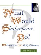 What Would Shakespeare Do?: 101 Answers to Life's Daily Dilemmas