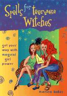 Spells for Teenage Witches: Get Your Way with Magical Power