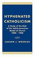 Hyphenated Catholicism: A Study of the Role of the Polish-American Model of Church, 1890-1908. - Wozniak, Casimir J.
