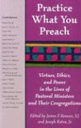 Practice What You Preach: Virtues, Ethics, and Power in the Lives of Pastoral Ministers and Their Congregations: Virtues, Ethics, and Power in the Lives of Pastoral Ministers and Their Congregations