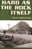 Hard as the Rock Itself: Place and Identity in the American Mining Town David Robertson Author
