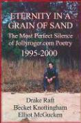 Eternity in a Grain of Sand: The Most Perfect Silence of Jollyroger.Com Poetry, (1995-2000 - Raft, Drake; Knottingham, Becket; McGucken, Elliot