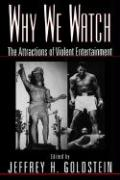 Why We Watch: The Attractions of Violent Entertainment Jeffrey Goldstein Editor