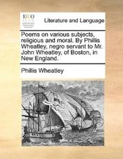 Poems on Various Subjects, Religious and Moral. by Phillis Wheatley, Negro Servant to Mr. John Wheatley, of Boston, in New England. - Phillis Wheatley
