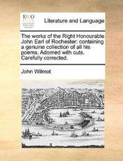 The Works of the Right Honourable John Earl of Rochester - Earl of Rochester John Wilmot