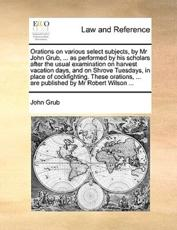 Orations on Various Select Subjects, by MR John Grub, ... as Performed by His Scholars After the Usual Examination on Harvest Vacation Days, and on Shrove Tuesdays, in Place of Cockfighting. These Orations, ... Are Published by MR Robert Wilson ... - John Grub