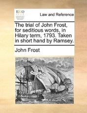 The Trial of John Frost, for Seditious Words, in Hilary Term, 1793. Taken in Short Hand by Ramsey. - John Frost