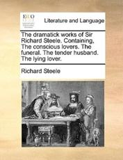 The Dramatick Works of Sir Richard Steele. Containing, the Conscious Lovers. the Funeral. the Tender Husband. the Lying Lover. - Richard Steele