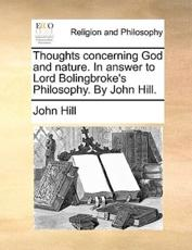 Thoughts Concerning God and Nature. in Answer to Lord Bolingbroke's Philosophy. by John Hill. - John Hill