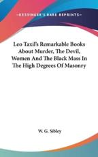 Leo Taxil's Remarkable Books about Murder, the Devil, Women and the Black Mass in the High Degrees of Masonry - W G Sibley