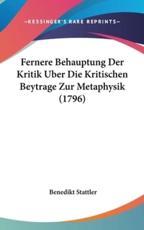 Fernere Behauptung Der Kritik Uber Die Kritischen Beytrage Zur Metaphysik (1796) - Benedikt Stattler
