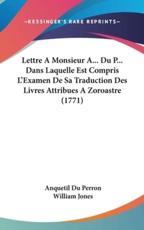 Lettre a Monsieur A... Du P... Dans Laquelle Est Compris L'Examen de Sa Traduction Des Livres Attribues a Zoroastre (1771) - Anquetil Du Perron