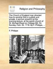 The Church of England Man Directed How to Worship God in Publick and Private. a Sermon Preach'd at the Evening-Lecture, at the Parish-Church of St. Michael-Royal on College-Hill. on Sunday, Febr. 24. 1716. by F. Philipps, ... - F Philipps