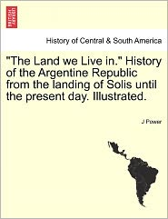The Land We Live In. History Of The Argentine Republic From The Landing Of Solis Until The Present Day. Illustrated. - J Power