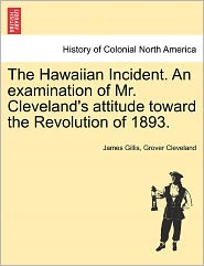 The Hawaiian Incident. An Examination Of Mr. Cleveland's Attitude Toward The Revolution Of 1893. - James Gillis, Grover Cleveland