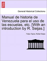 Manual De Historia De Venezuela Para El Uso De Las Escuelas, Etc. [With An Introduction By R. Seijas.] - Felipe Tejera, Rafael Seijas