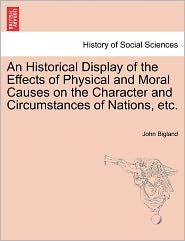 An Historical Display Of The Effects Of Physical And Moral Causes On The Character And Circumstances Of Nations, Etc. - John Bigland
