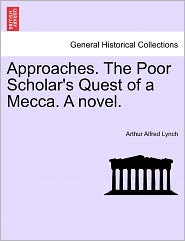 Approaches. The Poor Scholar's Quest Of A Mecca. A Novel. - Arthur Alfred Lynch