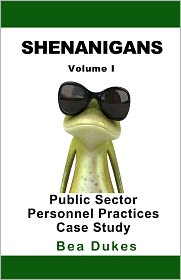 Shenanigans: Volume I Public Sector Personnel Practices Case Study - Bea Dukes