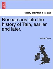 Researches Into The History Of Tain, Earlier And Later. - William Taylor