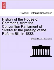 History Of The House Of Commons, From The Convention Parliament Of 1688-9 To The Passing Of The Reform Bill, In 1832. - William Charles Townsend