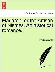 Madaron; Or The Artisan Of Nismes. An Historical Romance. - D'Aubign White