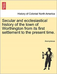 Secular and ecclesiastical history of the town of Worthington from its first settlement to the present time. - Anonymous