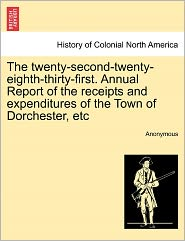 The twenty-second-twenty-eighth-thirty-first. Annual Report of the receipts and expenditures of the Town of Dorchester, etc - Anonymous