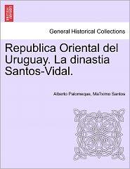 Republica Oriental Del Uruguay. La Dinastia Santos-Vidal. - Alberto Palomeque, Ma ximo Santos