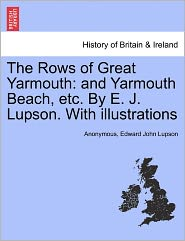 The Rows of Great Yarmouth: and Yarmouth Beach, etc. By E. J. Lupson. With illustrations - Anonymous, Edward John Lupson