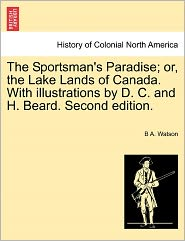 The Sportsman's Paradise; Or, The Lake Lands Of Canada. With Illustrations By D. C. And H. Beard. Second Edition. - B A. Watson