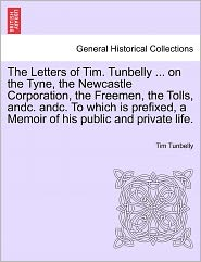 The Letters Of Tim. Tunbelly ... On The Tyne, The Newcastle Corporation, The Freemen, The Tolls, Andc. Andc. To Which Is Prefixed, A Memoir Of His Public And Private Life. - Tim Tunbelly